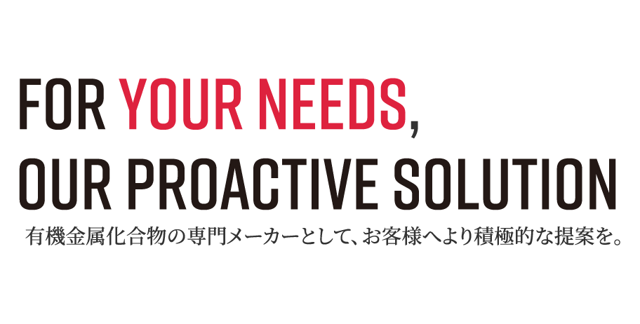 For your Needs, Our Proactive Solution 有機金属化合物の専門メーカーとして、お客様へより積極的な提案を。